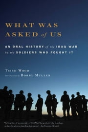 What Was Asked of Us - An Oral History of the Iraq War by the Soldiers Who Fought It ebook by Trish Wood