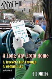 A Long Way From Home: A Trucker's Life Through A Woman's Eye Volume 4 ebook by C L Miller