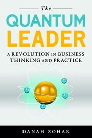 The Quantum Leader - A Revolution in Business Thinking and Practice ebook by Danah Zohar