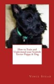 How to Train and Understand your Scottish Terrier Puppy & Dog ebook by Vince Stead