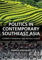 Politics in Contemporary Southeast Asia - Authority, Democracy and Political Change ebook by Damien Kingsbury