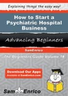How to Start a Psychiatric Hospital Business ebook by Isaias Utley