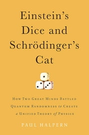 Einstein's Dice and Schrödinger's Cat - How Two Great Minds Battled Quantum Randomness to Create a Unified Theory of Physics ebook by Paul Halpern