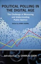 Political Polling in the Digital Age - The Challenge of Measuring and Understanding Public Opinion ebook by Kirby Goidel, Charlie Cook, Susan Herbst,...