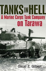 Tanks in Hell - A Marine Corps Tank Company on Tarawa ebook by Oscar E. Gilbert