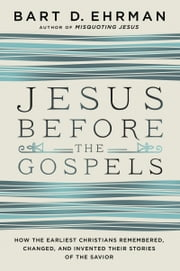 Jesus Before the Gospels - How the Earliest Christians Remembered, Changed, and Invented Their Stories of the Savior ebook by Bart D. Ehrman