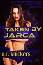 Taken by Jarca: Transgender Alien Abduction Erotica ebook by U. R. Knickers
