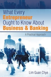 What Every Entrepreneur Ought to Know About Business & Banking - A Practical Approach ebook by Lim Guan Chye