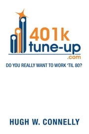 401K Tune-up: Do you really want to work 'til 80? - Do you really want to work 'til 80? ebook by Hugh W. Connelly