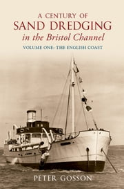 A Century of Sand Dredging in the Bristol Channel: Volume One: The English Coast ebook by Peter Gosson
