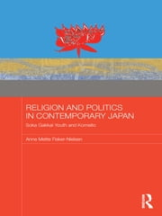 Religion and Politics in Contemporary Japan - Soka Gakkai Youth and Komeito ebook by Anne Mette Fisker-Nielsen