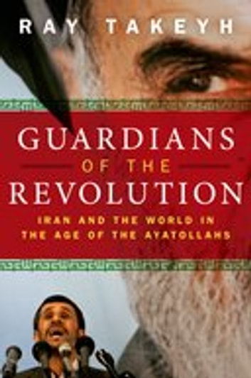 Guardians of the Revolution:Iran and the World in the Age of the Ayatollahs - Iran and the World in the Age of the Ayatollahs ebook by Ray Takeyh