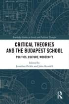 Critical Theories and the Budapest School - Politics, Culture, Modernity ebook by John Rundell, Jonathan Pickle