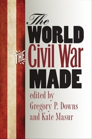 The World the Civil War Made ebook by Gregory Downs,Kate Masur