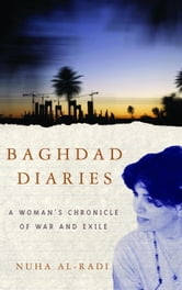 Baghdad Diaries - A Woman's Chronicle of War and Exile ebook by Nuha al-Radi