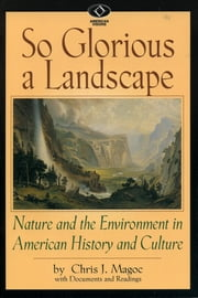 So Glorious a Landscape - Nature and the Environment in American History and Culture ebook by Chris J. Magoc
