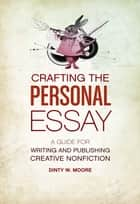 Crafting The Personal Essay - A Guide for Writing and Publishing Creative Non-Fiction ebook by Dinty W. Moore