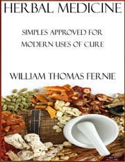 Herbal Medicine : Simples Approved for Modern Uses of Cure ebook by William Thomas Fernie