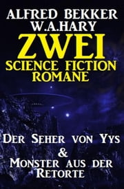 Zwei Science Fiction Romane: Der Seher von Yys & Monster aus der Retorte ebook by Alfred Bekker, W. A. Hary