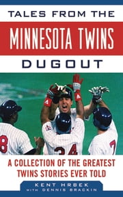 Tales from the Minnesota Twins Dugout - A Collection of the Greatest Twins Stories Ever Told ebook by Kent Hrbek,Dennis Brackin