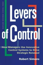Levers of Control - How Managers Use Innovative Control Systems to Drive Strategic Renewal ebook by Robert Simons