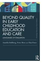 Beyond Quality in Early Childhood Education and Care - Languages of evaluation eBook by Gunilla Dahlberg, Peter Moss, Alan Pence