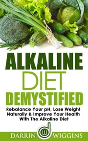 Alkaline Diet: Demystified - Rebalance Your pH, Lose Weight Naturally & Improve Your Health With The Alkaline Diet ebook by Darrin Wiggins