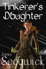 The Tinkerer's Daughter - The Tinkerer's Daughter, #1 ebook by Jamie Sedgwick