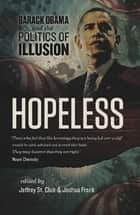 Hopeless - Barack Obama and the Politics of Illusion ebook by Jeffrey St. Clair, Joshua Frank, Kevin Alexander Gray,...