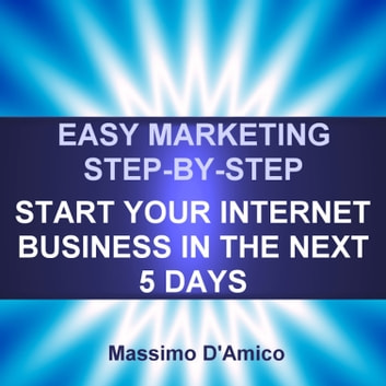 Easy Marketing Step-By-Step - Start Your Internet Business in The Next 5 Days ebook by Massimo D'Amico