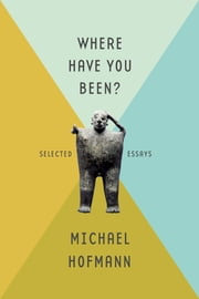 Where Have You Been? - Selected Essays ebook by Michael Hofmann