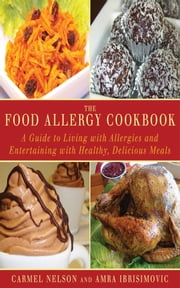 The Food Allergy Cookbook - A Guide to Living with Allergies and Entertaining with Healthy, Delicious Meals ebook by Amra Ibrisimovic,Carmel Nelson