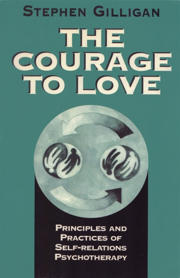 The Courage to Love: Principles and Practices of Self-Relations Psychotherapy ebook by Stephen Gilligan