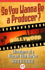 So You Wanna Be a Producer? - Adventures of a Migrant Film Worker ebook by Steve Ecclesine