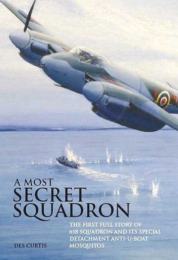 Most Secret Squadron - The First Full Story of 618 Squadron and its Special Detachment Anti-U-Boat Mosquitos ebook by Des  Curtis