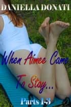 When Aimee Came To Stay: Parts 1-3 ebook by Daniella Donati