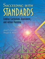 Succeeding with Standards: Linking Curriculum, Assessment, and Action Planning ebook by Carr, Judy F.