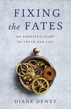 Fixing the Fates - An Adoptee's Story of Truth and Lies ebook by Diane Dewey