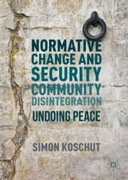Normative Change and Security Community Disintegration - Undoing Peace ebook by Simon Koschut