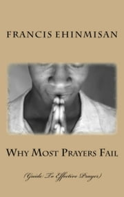 Why Most Prayers Fail - Guide To Effective Prayer ebook by francis ehinmisan
