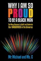 Why I Am so Proud to Be a Black Man - The Many Reasons to Uplift and Celebrate Our Uniqueness in the Universe ebook by Mr. Michael, Ms. C