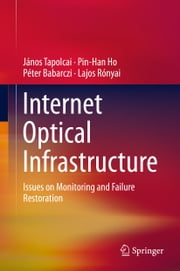 Internet Optical Infrastructure - Issues on Monitoring and Failure Restoration ebook by János Tapolcai,Pin-Han Ho,Péter Babarczi,Lajos Rónyai