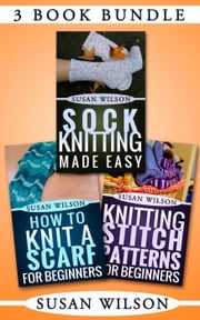 "3 Book Bundle: ""Knitting Stitch Patterns For Beginners"" & ""Sock Knitting Made Easy"" & ""How To Knit A Scarf For Beginners"" - Knitting 101, #7 ebook by Susan Wilson"