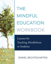 The Mindful Education Workbook: Lessons for Teaching Mindfulness to Students ebook by Daniel Rechtschaffen