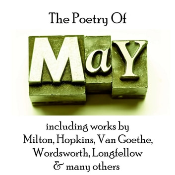 Poetry of May, The audiobook by John Milton,Gerard Manley Hopkins,Henry Wadsworth Longfellow,Johann Wolfgang von Goethe,William Wordsworth