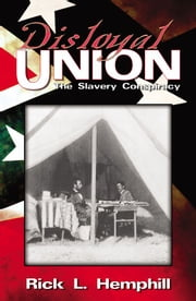 Disloyal Union: The Slavery Conspiracy ebook by Rick L. Hemphill
