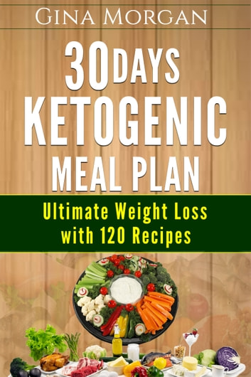 30 Days Ketogenic Meal Plan - Ultimate Weight Loss With 120 Recipes eBook by Gina Morgan