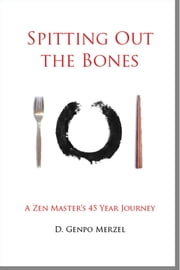 Spitting Out the Bones - A Zen Master's 45 Year Journey ebook by Dennis Genpo Merzel