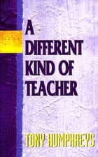 A Different Kind of Teacher - A practical guide to understanding and resolving difficulties within the school ebook by Dr Tony Humphreys