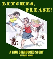 Bitches, Please-A True Starbucks Story ebook by Shane Moore